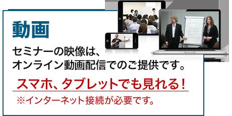 オンライン動画 セミナーの映像は、オンライン動画配信でのご提供です。スマホ、タブレットでも見れる!